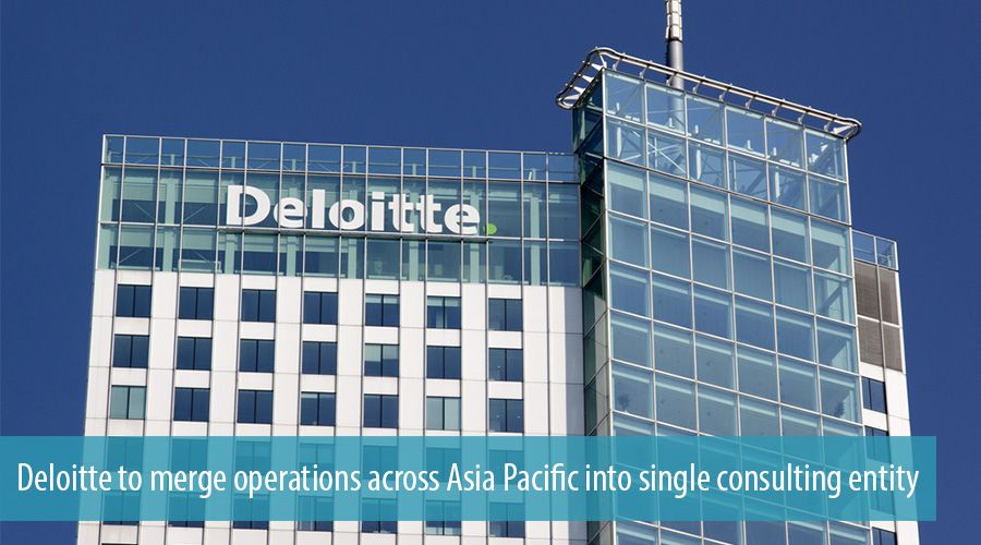 Deloitte to merge operations across Asia Pacific into single consulting entity
