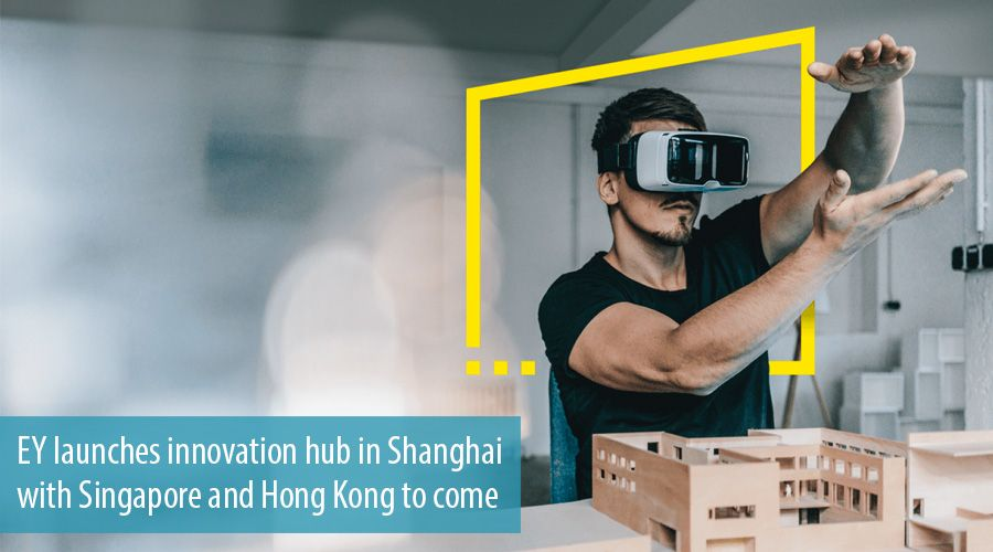 EY launches innovation hub in Shanghai with Singapore and Hong Kong to come