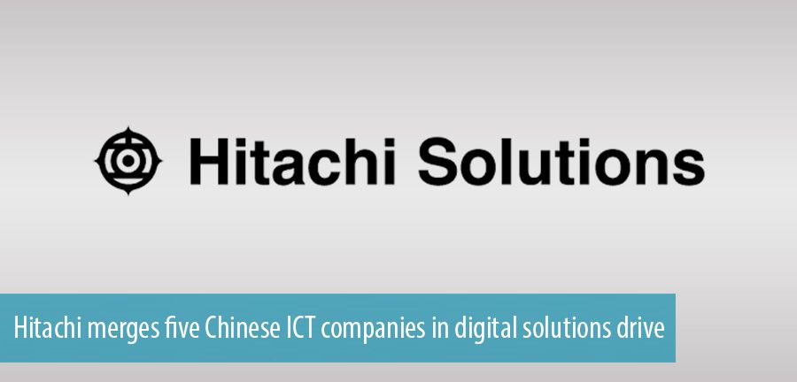 Hitachi merges five Chinese ICT companies in digital solutions drive