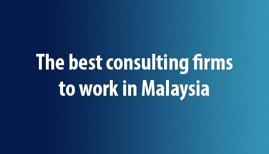 The best consulting firms to work for in Malaysia according to students
